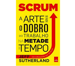 Scrum – a arte de fazer o dobro de trabalho na metade do tempo